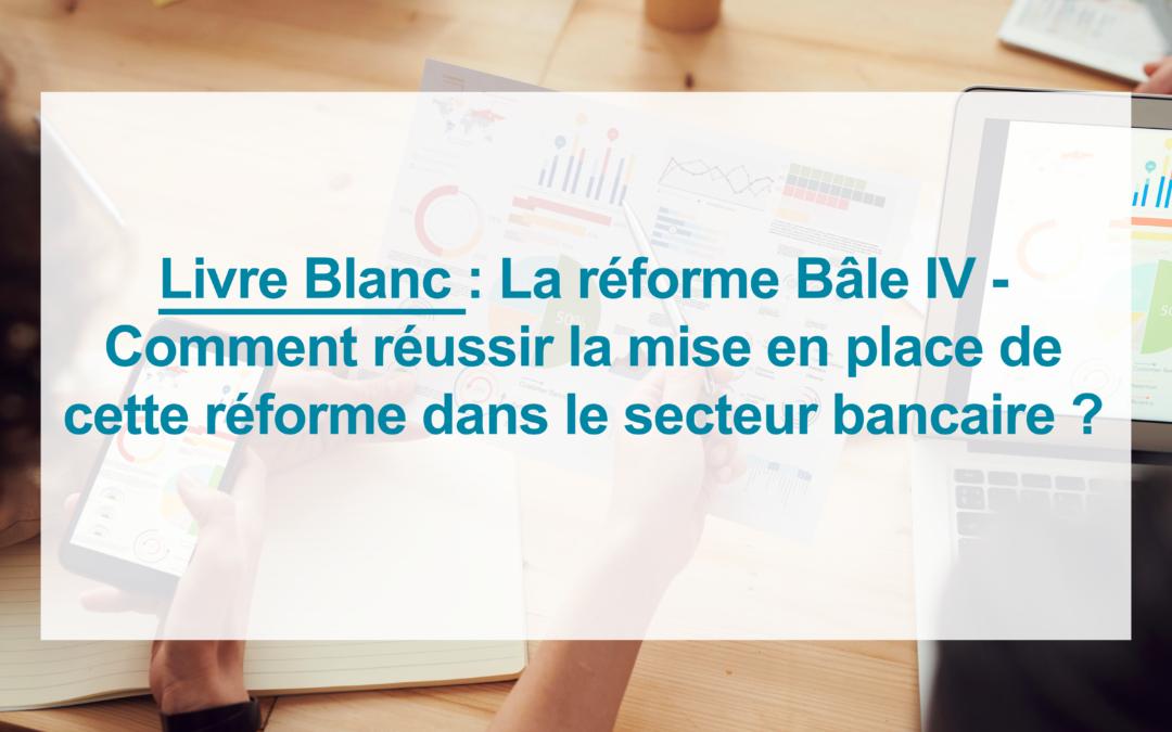 [Livre Blanc] Réforme Bâle IV – Comment réussir la mise en place de cette réforme dans le secteur bancaire ?